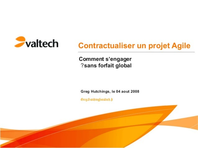Contractualiser un projet AgileGreg Hutchings, le 04 aout 2008Greg.Hutchings@valtech.frComment s'engagersans forfait global?