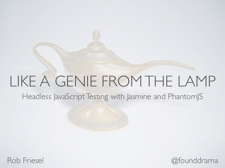LIKE A GENIE FROM THE LAMP    Headless JavaScript Testing with Jasmine and PhantomJSRob Friesel                           ...