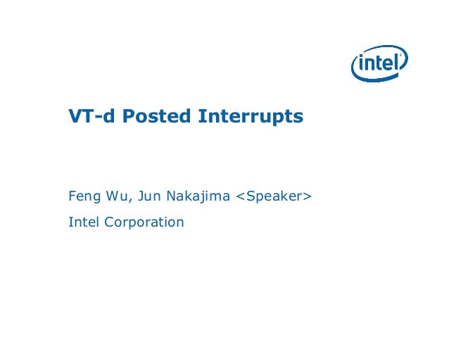 VT-d Posted Interrupts  Feng Wu, Jun Nakajima <Speaker>  Intel Corporation