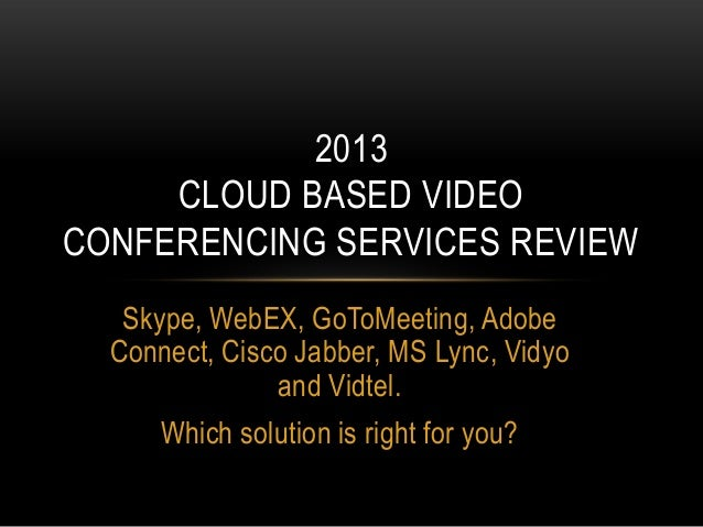 2013     CLOUD BASED VIDEOCONFERENCING SERVICES REVIEW   Skype, WebEX, GoToMeeting, Adobe  Connect, Cisco Jabber, MS Lync,...