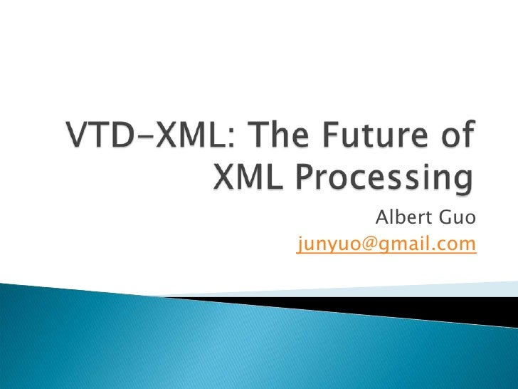 VTD-XML: The Future of XML Processing<br />Albert Guo<br />junyuo@gmail.com<br />