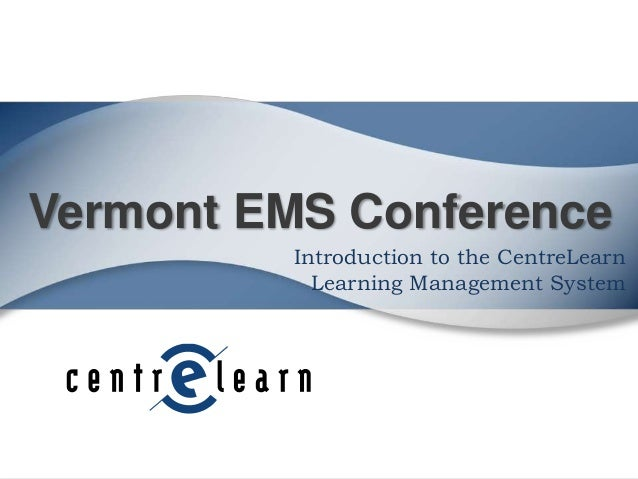 Vermont EMS Conference Introduction to the CentreLearn Learning Management System
