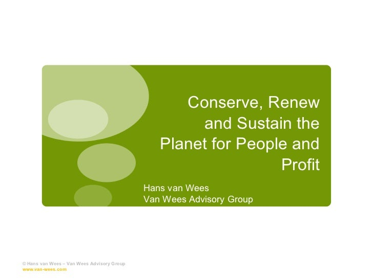 Conserve, Renew and Sustain the Planet for People and Profit © Hans van Wees – Van Wees Advisory Group  www.van-wees.com  ...