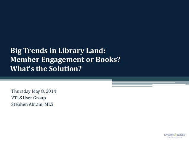 Big Trends in Library Land: Member Engagement or Books? What's the Solution? Thursday May 8, 2014 VTLS User Group Stephen ...