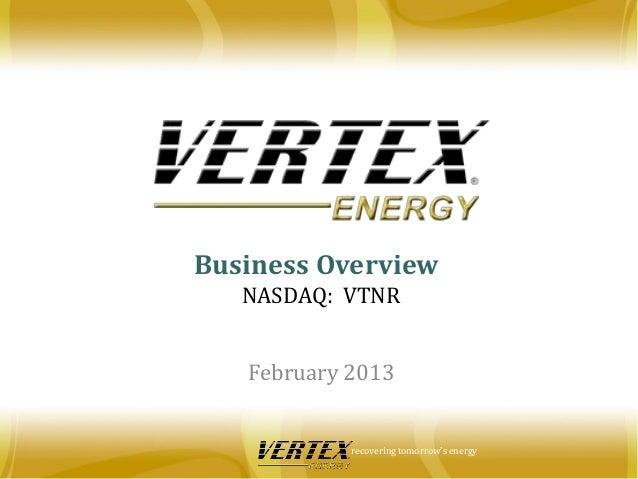 Business Overview   NASDAQ: VTNR   February 2013            recovering tomorrow's energy