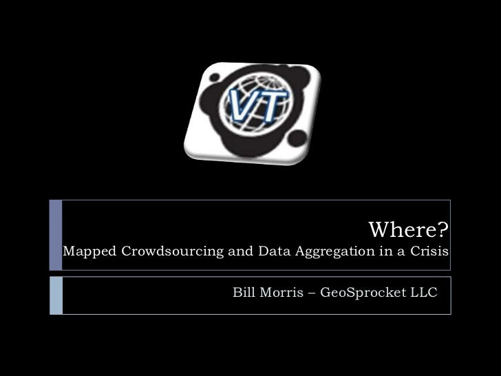 Where?Mapped Crowdsourcing and Data Aggregation in a Crisis                       Bill Morris – GeoSprocket LLC
