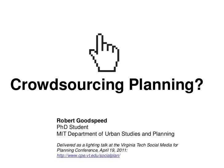 Crowdsourcing Planning?     Robert Goodspeed     PhD Student     MIT Department of Urban Studies and Planning     Delivere...