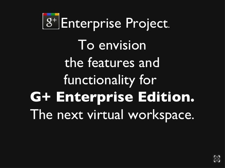 Enterprise Project .  To envision the features and functionality for  G+ Enterprise Edition. The next virtual workspace.