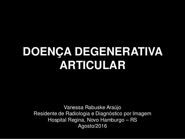 DOENÇA DEGENERATIVA ARTICULAR Vanessa Rabuske Araújo Residente de Radiologia e Diagnóstico por Imagem Hospital Regina, Nov...