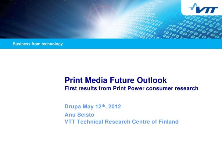 Print Media Future OutlookFirst results from Print Power consumer researchDrupa May 12th, 2012Anu SeistoVTT Technical Rese...