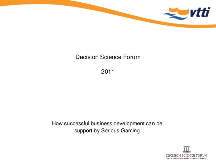 Decision Science Forum                  2011How successful business development can be        support by Serious Gaming