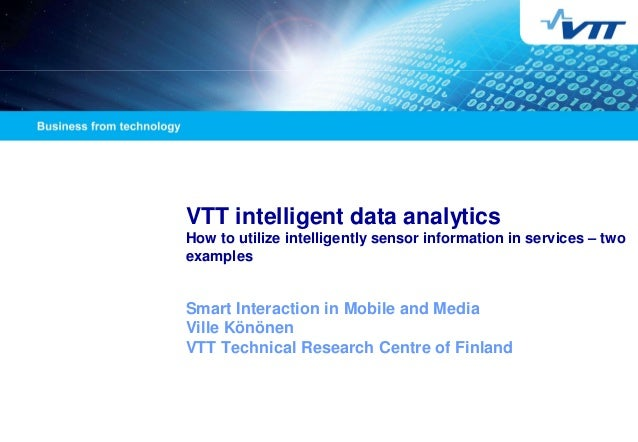 VTT intelligent data analytics How to utilize intelligently sensor information in services – two examples  Smart Interacti...