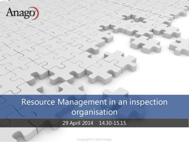 Copyright © 2014 AnagoCopyright © 2014 Anago Resource Management in an inspection organisation 29 April 2014 14.30-15.15