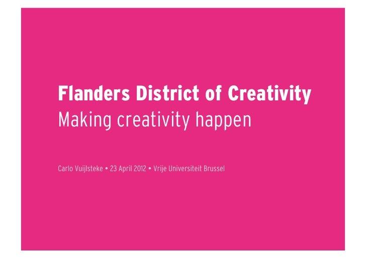 Flanders District of CreativityMaking creativity happenCarlo Vuijlsteke  23 April 2012  Vrije Universiteit Brussel