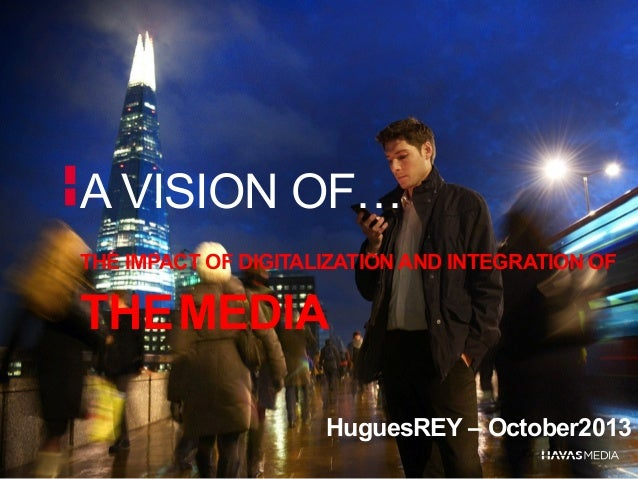 A VISION OF… THE IMPACT OF DIGITALIZATION AND INTEGRATION OF  THE MEDIA HuguesREY – October2013