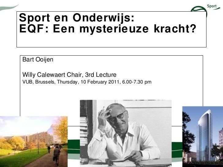 Sport en Onderwijs:  EQF: Een mysterieuze kracht?    Bart Ooijen Willy Calewaert Chair, 3rd Lecture VUB, Brussels, Thursda...