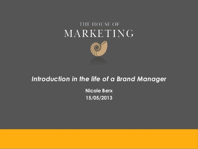 Introduction in the life of a Brand Manager Nicole Berx 15/05/2013