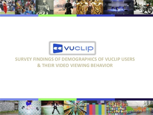 SURVEY FINDINGS OF DEMOGRAPHICS OF VUCLIP USERS & THEIR VIDEO VIEWING BEHAVIOR