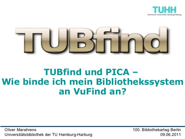 Oliver Marahrens Universitätsbibliothek der TU Hamburg-Harburg 100. Bibliothekartag Berlin 09.06.2011 TUBfind und PICA –  ...