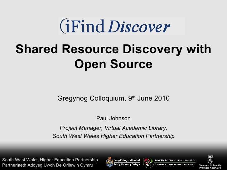 Shared Resource Discovery with Open Source Paul Johnson Project Manager, Virtual Academic Library, South West Wales Higher...