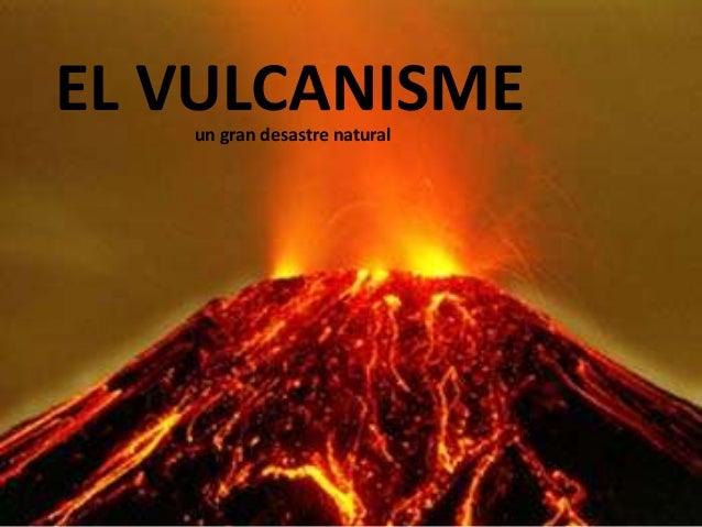 EL VULCANISMEun gran desastre natural