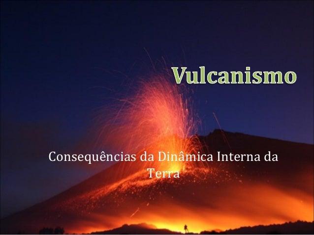 Consequências da Dinâmica Interna da Terra