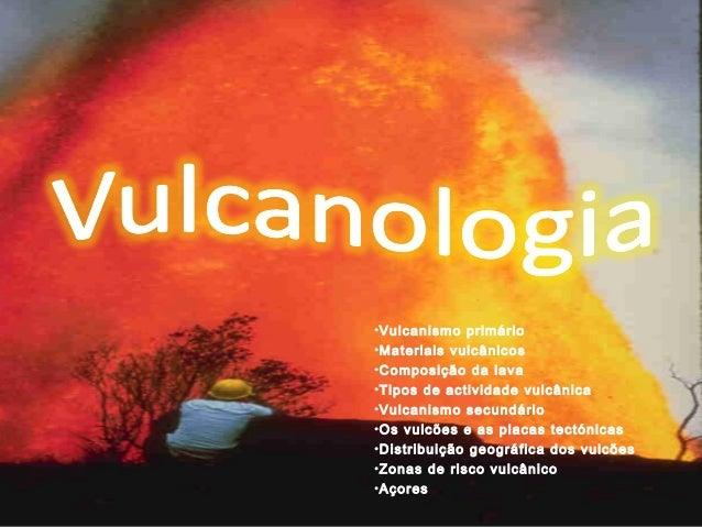 •Vulcanismo primário•Materiais vulcânicos•Composição da lava•Tipos de actividade vulcânica•Vulcanismo secundário•Os vulcõe...