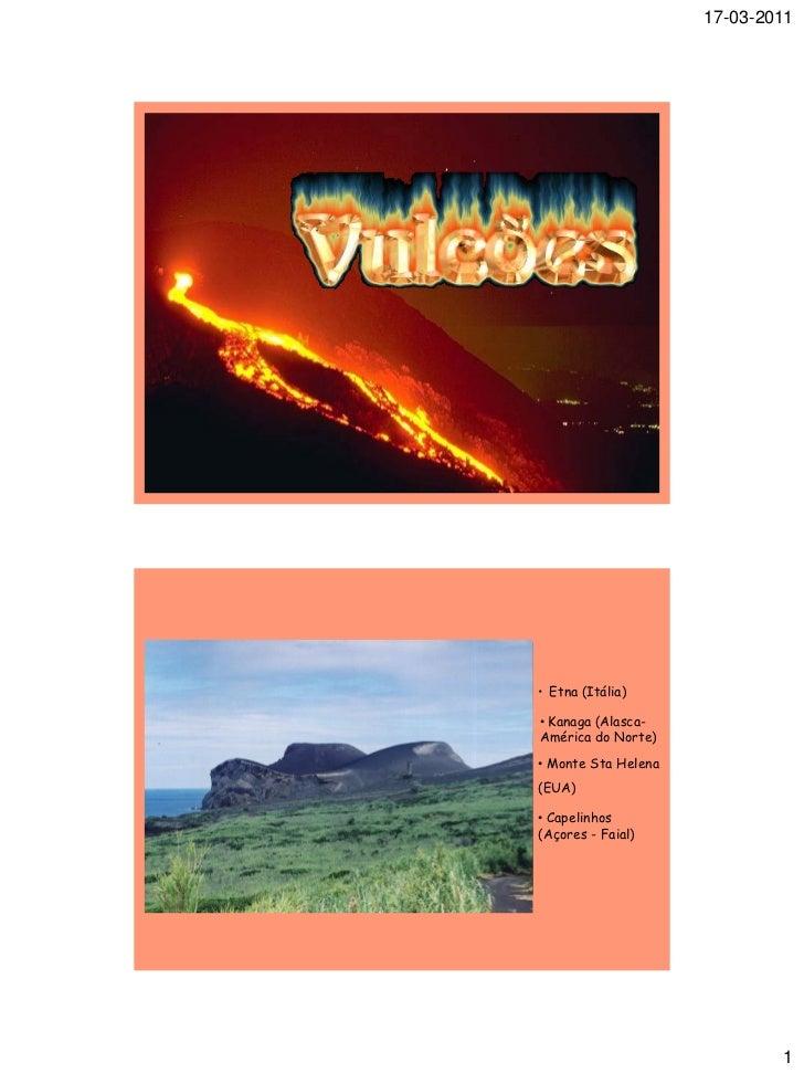 17-03-2011• Etna (Itália)• Kanaga (Alasca-América do Norte)• Monte Sta Helena(EUA)• Capelinhos(Açores - Faial)            ...