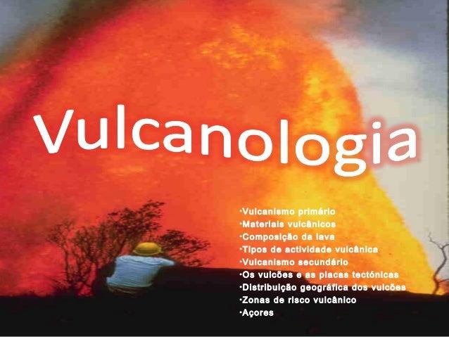 •Vulcanismo primário  •Materiais vulcânicos  •Composição da lava  •Tipos de actividade vulcânica  •Vulcanismo secundário  ...
