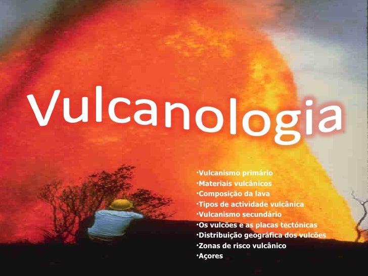 <ul><li>Vulcanismo primário </li></ul><ul><li>Materiais vulcânicos </li></ul><ul><li>Composição da lava  </li></ul><ul><li...