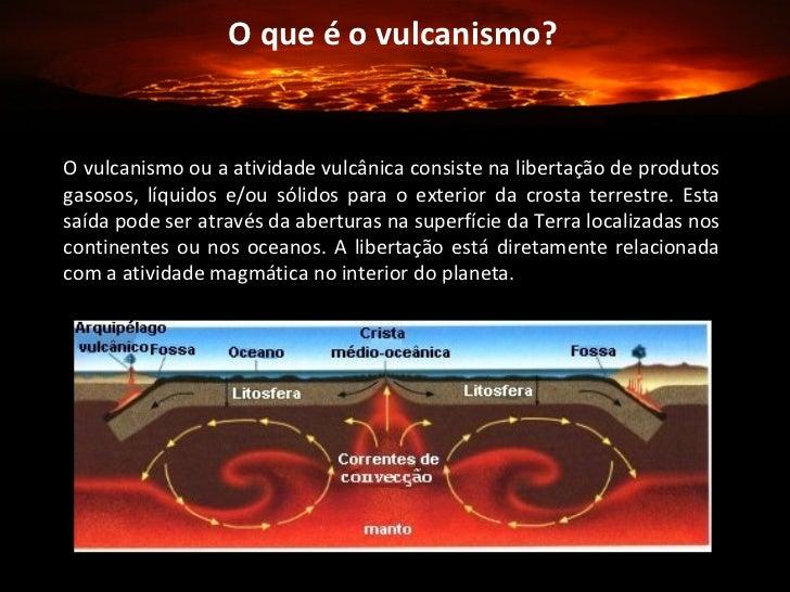 O que é o vulcanismo? O vulcanismo ou a atividade vulcânica consiste na libertação de produtos gasosos, líquidos e/ou sóli...