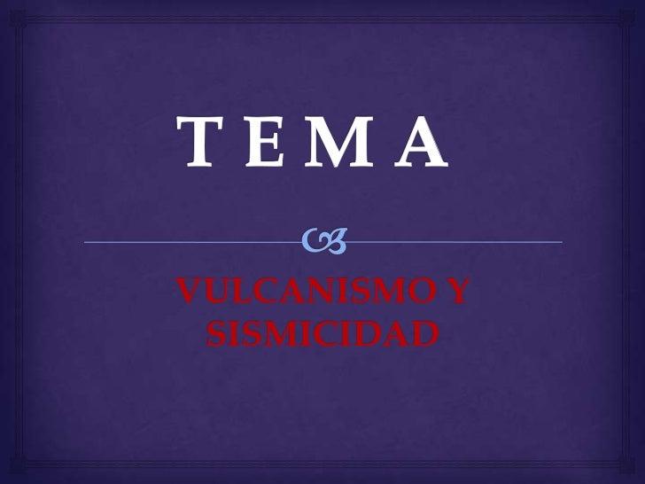 T E M A   <br />VULCANISMO Y SISMICIDAD<br />
