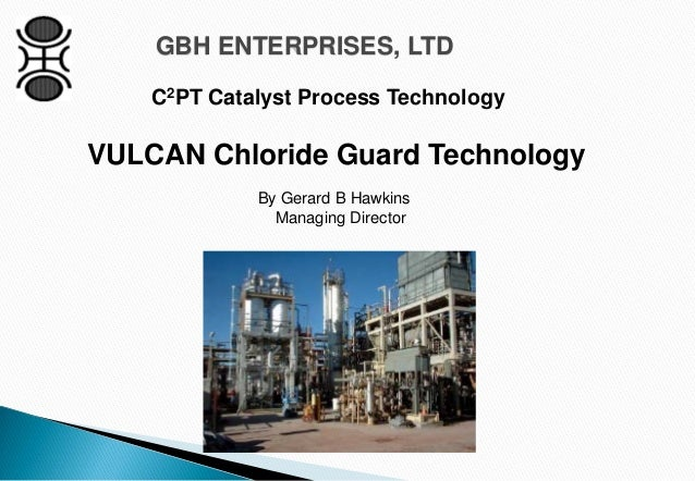 GBH ENTERPRISES, LTD C2PT Catalyst Process Technology By Gerard B Hawkins Managing Director VULCAN Chloride Guard Technolo...