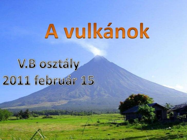 A vulkánok<br />V.B osztály<br />2011 február 15<br />