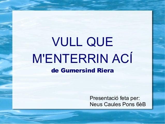 VULL QUEMENTERRIN ACÍ  de Gumersind Riera             Presentació feta per:             Neus Caules Pons 6èB