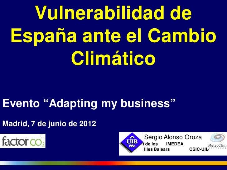"""Vulnerabilidad de  España ante el Cambio        ClimáticoEvento """"Adapting my business""""Madrid, 7 de junio de 2012          ..."""