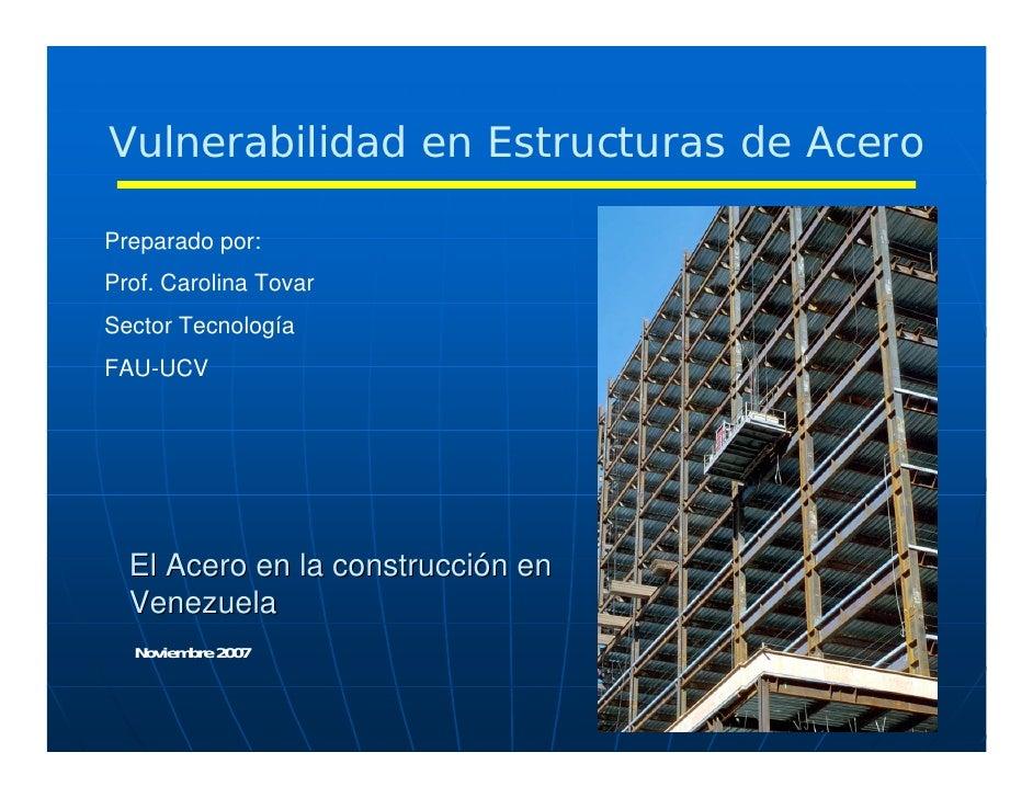 Vulnerabilidad en Estructuras de AceroPreparado por:Prof. Carolina TovarSector TecnologíaFAU-UCV  El Acero en la construcc...
