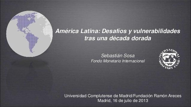 América Latina: Desafíos y vulnerabilidades tras una década dorada Sebastián Sosa Fondo Monetario Internacional Universida...