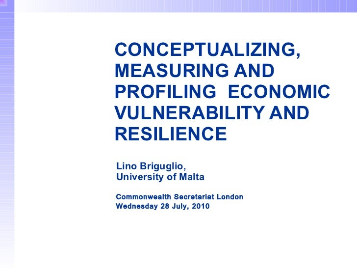 CONCEPTUALIZING,  MEASURING AND PROFILING  ECONOMIC VULNERABILITY AND RESILIENCE   Lino Briguglio,  University of Malta   ...