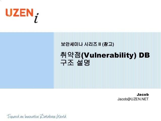 보안세미나 시리즈 II (참고)취약점(Vulnerability) DB구조 설명                             Jacob                    Jacob@UZEN.NET