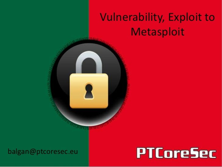 Vulnerability, Exploit to                            Metasploitbalgan@ptcoresec.eu