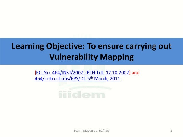 Learning Objective: To ensure carrying out Vulnerability Mapping [ECI No. 464/INST/2007 - PLN-I dt. 12.10.2007] and 464/In...