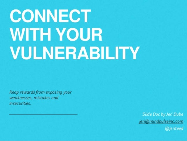 CONNECT WITH YOUR VULNERABILITY Reap rewards from exposing your weaknesses, mistakes and insecurities. Slide Doc byJeri D...