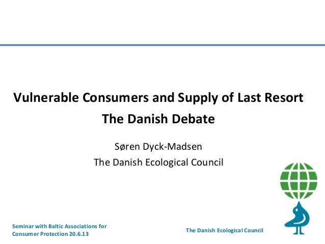 Vulnerable Consumers and Supply of Last Resort The Danish Debate Søren Dyck-Madsen The Danish Ecological Council  Seminar ...