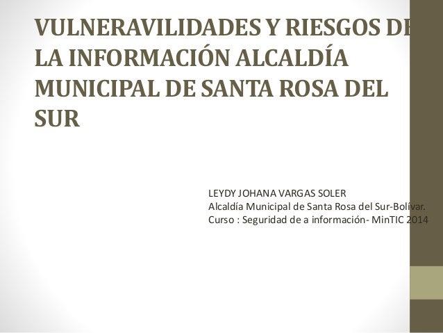 VULNERAVILIDADES Y RIESGOS DE  LA INFORMACIÓN ALCALDÍA  MUNICIPAL DE SANTA ROSA DEL  SUR  LEYDY JOHANA VARGAS SOLER  Alcal...