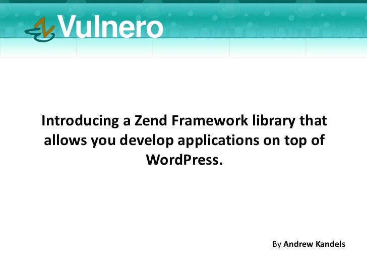 VulneroIntroducing a Zend Framework library that allows you develop applications on top of               WordPress.       ...