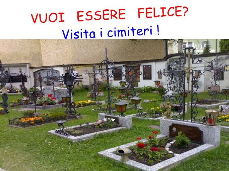 VUOI  ESSERE  FELICE? Visita i cimiteri ! I motivi sono……………..