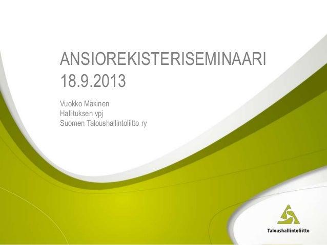 ANSIOREKISTERISEMINAARI 18.9.2013 Vuokko Mäkinen Hallituksen vpj Suomen Taloushallintoliitto ry
