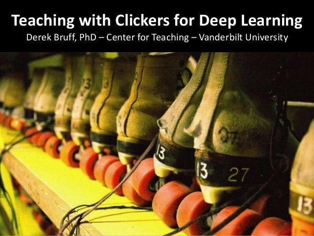 Teaching with Clickers for Deep Learning Derek Bruff, PhD – Center for Teaching – Vanderbilt University