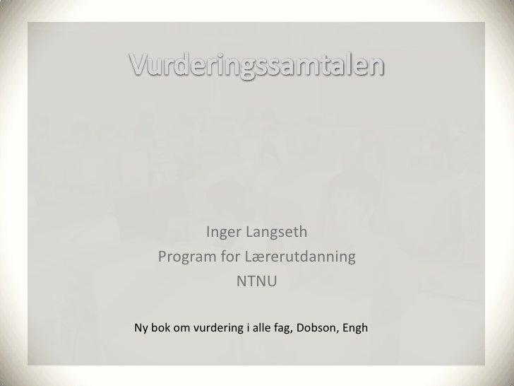 Inger Langseth     Program for Lærerutdanning               NTNU  Ny bok om vurdering i alle fag, Dobson, Engh